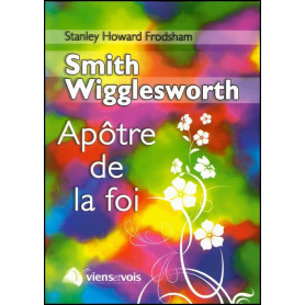 Smith Wigglesworth Apôtre de la foi – Editions Viens et Vois