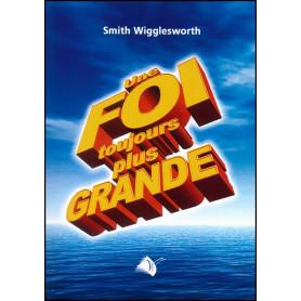 Une foi toujours plus grande – Smith Wigglesworth – Editions Viens et Vois