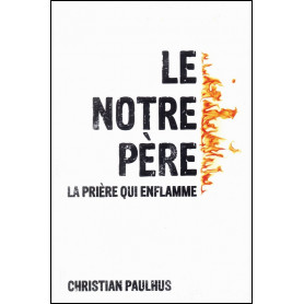 Le notre père la prière qui enflamme – Christian Paulhus