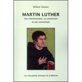 Martin Luther son cheminement sa conversion et ses convictions – William Clayton