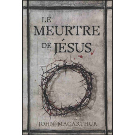 Le meurtre de Jésus - John F. MacArthur