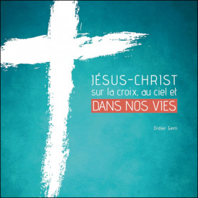 Jésus-Christ sur la croix au ciel et dans nos vies - Didier Gern