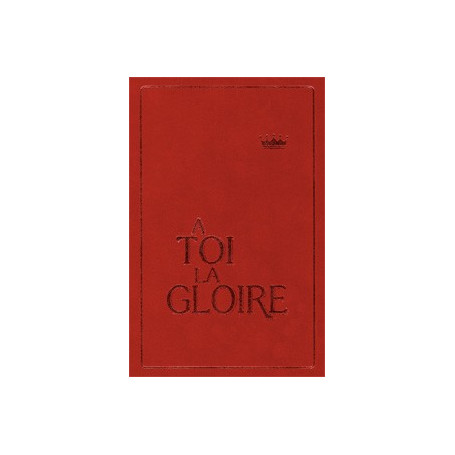 A Toi la gloire - recueil avec partitions - rigide grenat