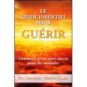 Le guide essentiel pour guérir – Bill Johnson et Randy Clark